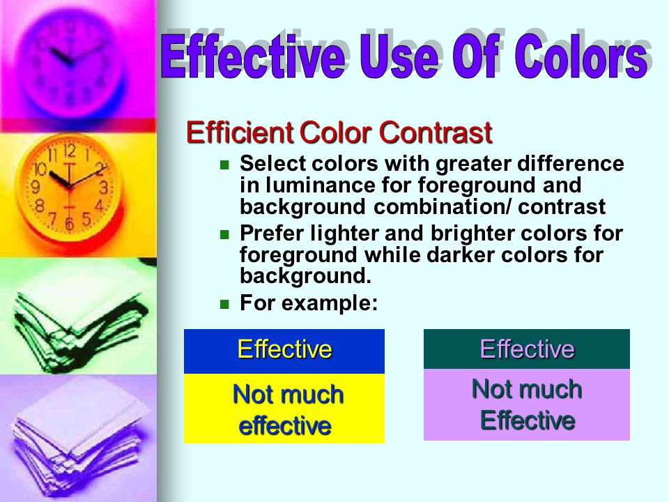 Efficient Color Contrast Select colors with greater difference in luminance for foreground and background combination/ contrast Select colors with greater difference in luminance for foreground and background combination/ contrast Prefer lighter and brighter colors for foreground while darker colors for background.