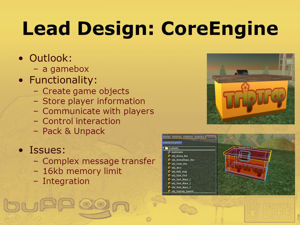 Lead Design: CoreEngine Outlook: –a gamebox Functionality: –Create game objects –Store player information –Communicate with players –Control interaction –Pack & Unpack Issues: –Complex message transfer –16kb memory limit –Integration