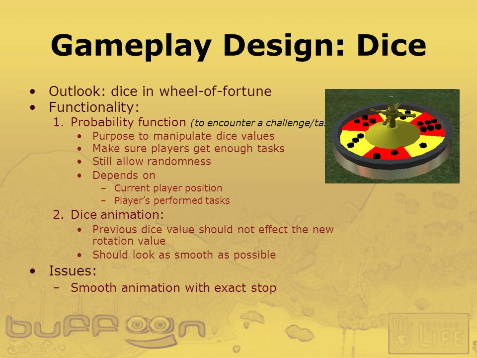 Gameplay Design: Dice Outlook: dice in wheel-of-fortune Functionality: 1.Probability function (to encounter a challenge/task) : Purpose to manipulate dice values Make sure players get enough tasks Still allow randomness Depends on –Current player position –Player's performed tasks 2.Dice animation: Previous dice value should not effect the new rotation value Should look as smooth as possible Issues: –Smooth animation with exact stop