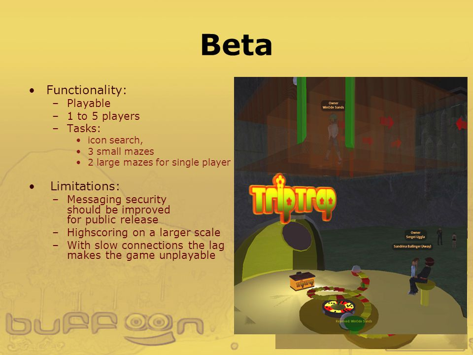 Beta Functionality: –Playable –1 to 5 players –Tasks: icon search, 3 small mazes 2 large mazes for single player Limitations: –Messaging security should be improved for public release –Highscoring on a larger scale –With slow connections the lag makes the game unplayable