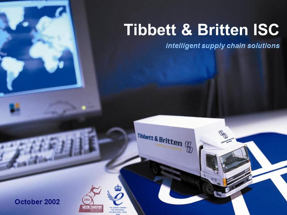 intelligent supply chain solutions Supply Chain Management division of Tibbett & Britten Group Group Revenue (2001) - £1.41 billion 33 countries (36,000 people) 91% contractual (78% 'open book') Extended outsourcing since 1990 tibbett & britten isc profile Consistent supply chain innovation trading exchange solutions sourcing & finance services total supply chain service menu Blue chip supply chains Unilever, BAT, Marks & Spencer, B&Q, Gillette, Staples