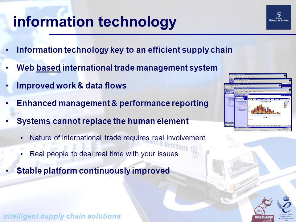 intelligent supply chain solutions supply chain services International Trade Management One stop shop for complete menu of supply chain services Source, procure, manage, react Technology Commodity Service Specialist service for commodity trading industry International Relocation Service Door to door personnel relocation Immature Market Specialists Sourcing and supply chain to and from complex \ immature markets Sainsbury's into Egypt, Marks & Spencer into Middle East Tibbett & Britten ISC Finalists – IOLT Awards 2002 'Supply Chain Logistics Award' 'Supply Chain Logistics Award'