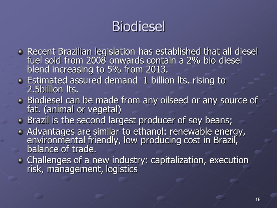 18 Recent Brazilian legislation has established that all diesel fuel sold from 2008 onwards contain a 2% bio diesel blend increasing to 5% from 2013.