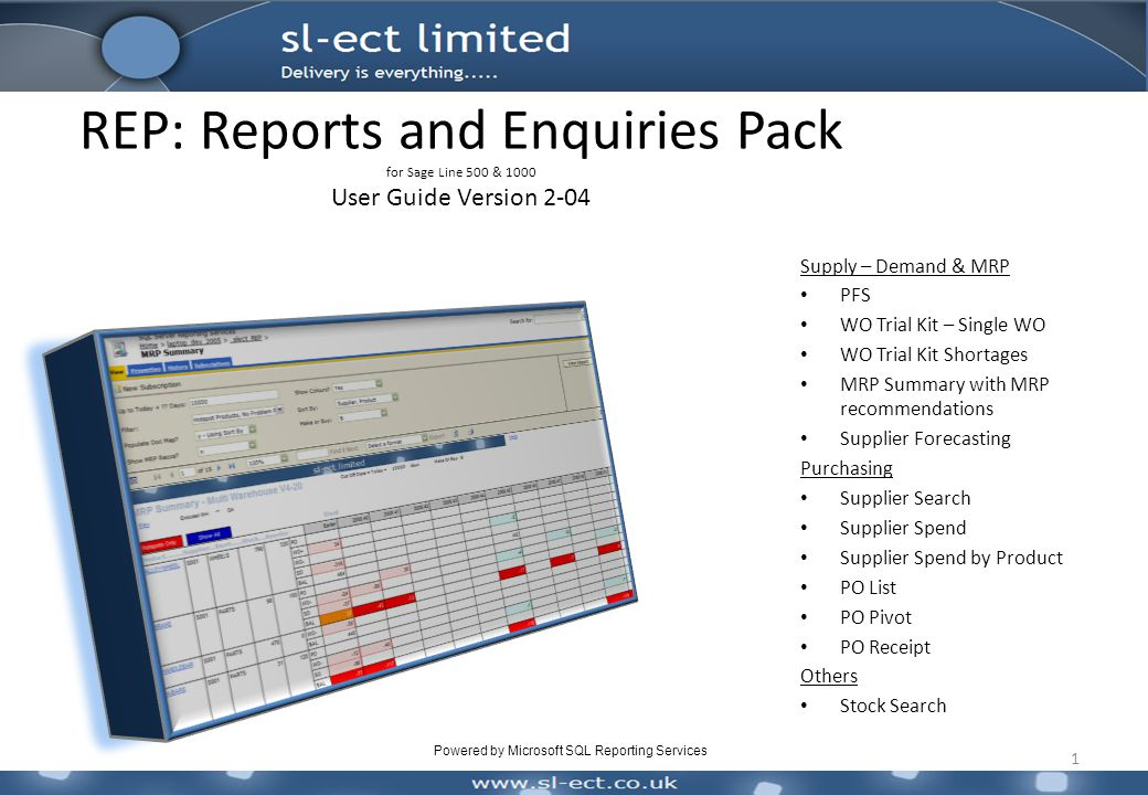 REP: Reports and Enquiries Pack for Sage Line 500 & 1000 User Guide Version 2-04 1 Supply – Demand & MRP PFS WO Trial Kit – Single WO WO Trial Kit Shortages MRP Summary with MRP recommendations Supplier Forecasting Purchasing Supplier Search Supplier Spend Supplier Spend by Product PO List PO Pivot PO Receipt Others Stock Search Powered by Microsoft SQL Reporting Services