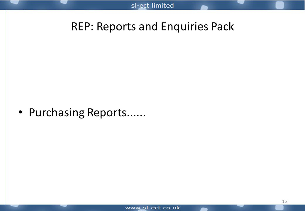 REP: Reports and Enquiries Pack Purchasing Reports...... 16