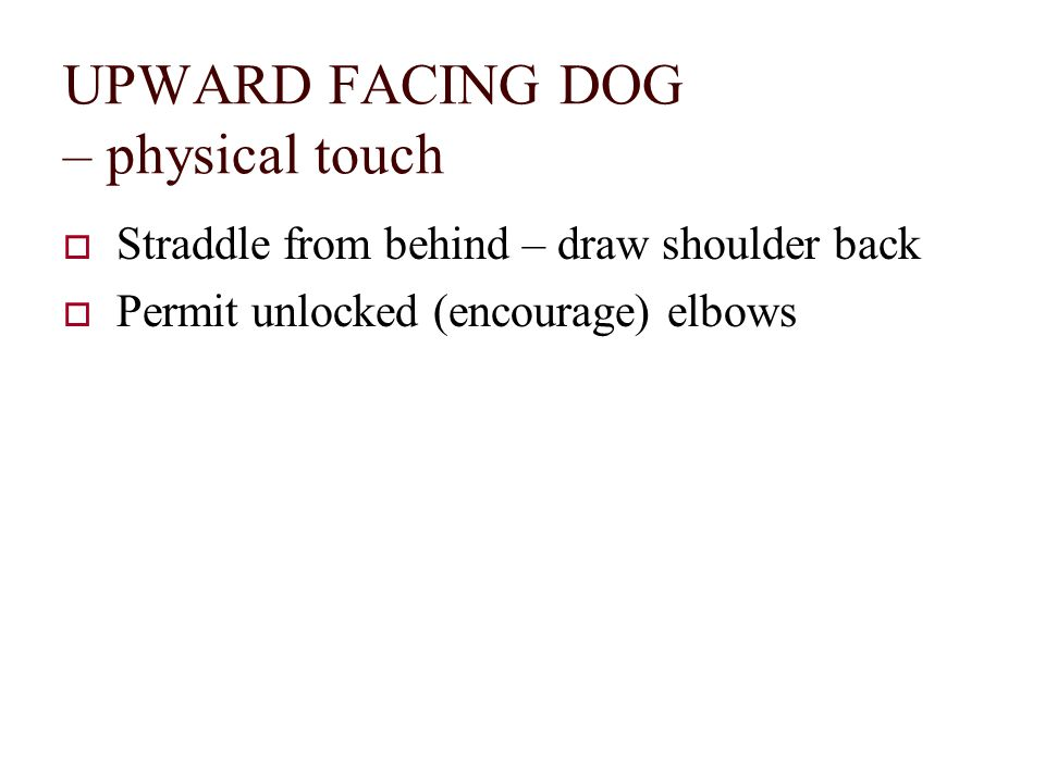 UPWARD FACING DOG – physical touch  Straddle from behind – draw shoulder back  Permit unlocked (encourage) elbows