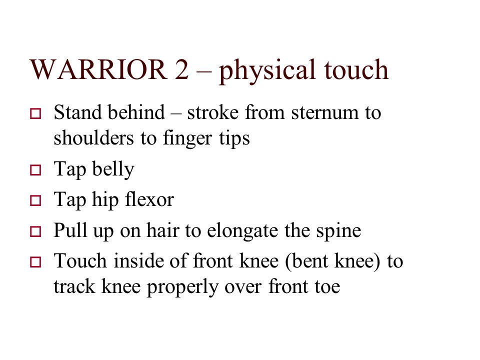 WARRIOR 2 – physical touch  Stand behind – stroke from sternum to shoulders to finger tips  Tap belly  Tap hip flexor  Pull up on hair to elongate the spine  Touch inside of front knee (bent knee) to track knee properly over front toe