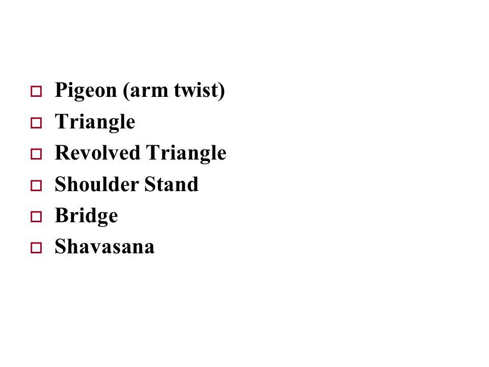  Pigeon (arm twist)  Triangle  Revolved Triangle  Shoulder Stand  Bridge  Shavasana