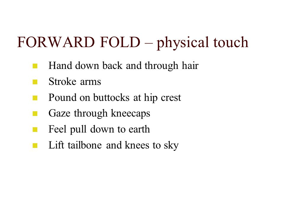 FORWARD FOLD – physical touch Hand down back and through hair Stroke arms Pound on buttocks at hip crest Gaze through kneecaps Feel pull down to earth Lift tailbone and knees to sky
