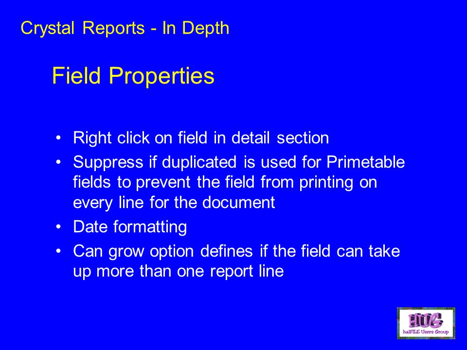 Crystal Reports - In Depth Right click on field in detail section Suppress if duplicated is used for Primetable fields to prevent the field from printing on every line for the document Date formatting Can grow option defines if the field can take up more than one report line Field Properties