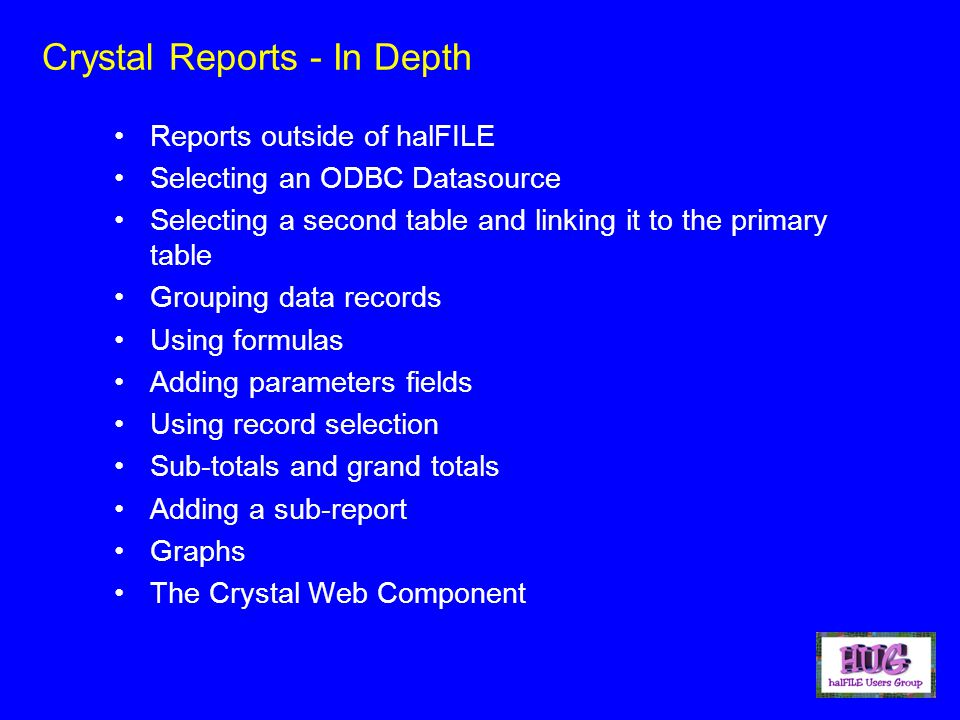 Crystal Reports - In Depth Reports outside of halFILE Selecting an ODBC Datasource Selecting a second table and linking it to the primary table Grouping data records Using formulas Adding parameters fields Using record selection Sub-totals and grand totals Adding a sub-report Graphs The Crystal Web Component