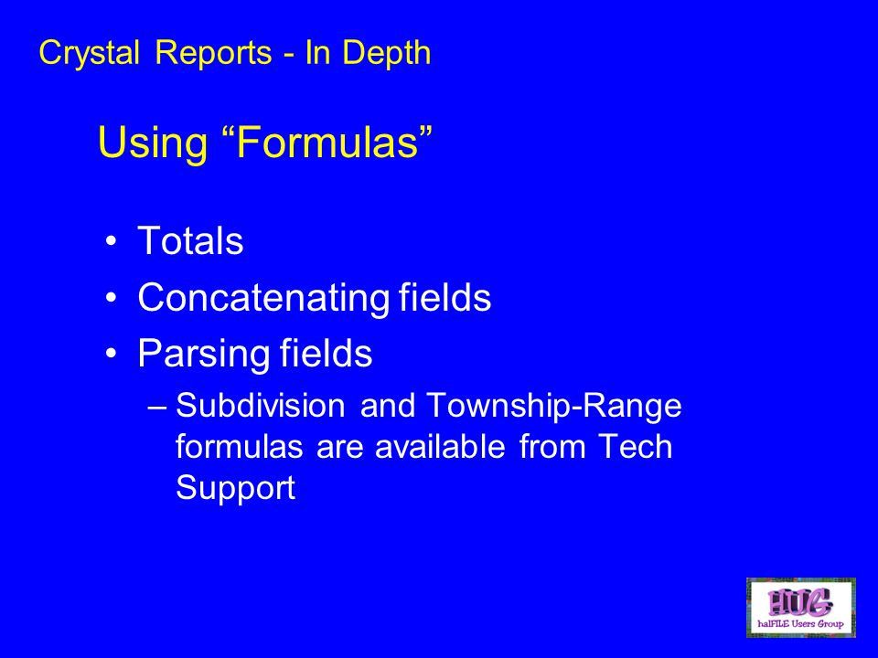 Crystal Reports - In Depth Totals Concatenating fields Parsing fields –Subdivision and Township-Range formulas are available from Tech Support Using Formulas