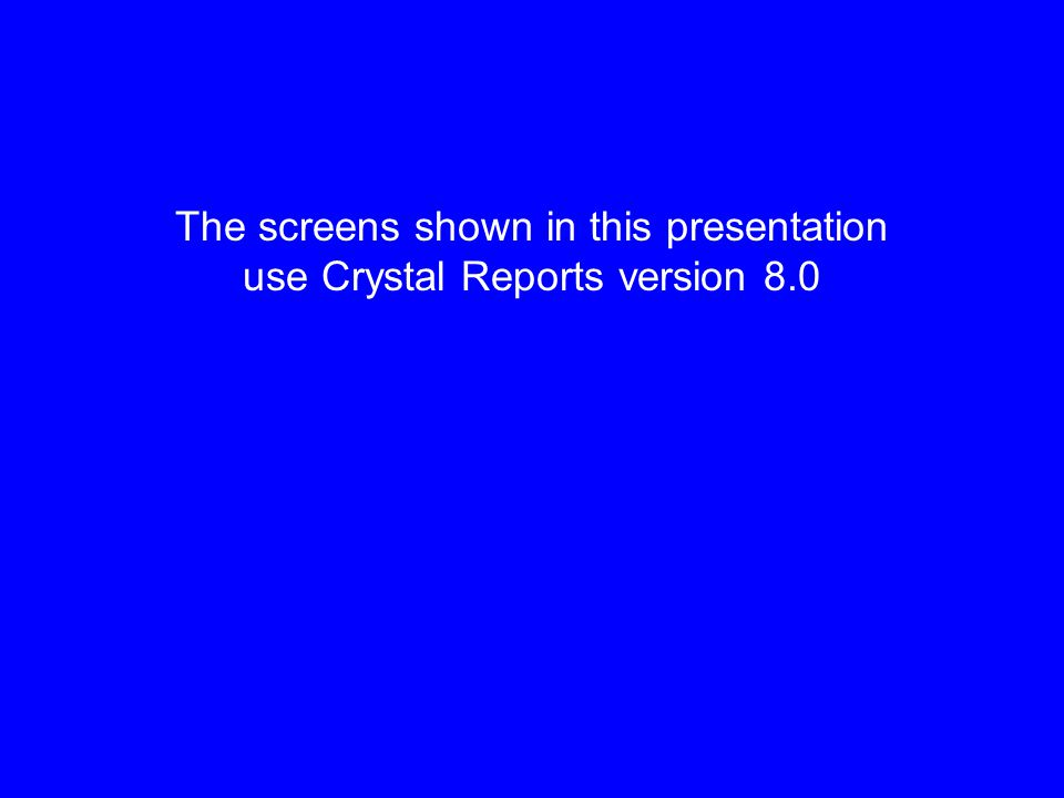 The screens shown in this presentation use Crystal Reports version 8.0