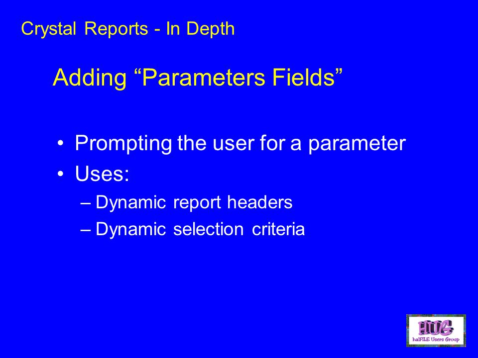 Crystal Reports - In Depth Prompting the user for a parameter Uses: –Dynamic report headers –Dynamic selection criteria Adding Parameters Fields