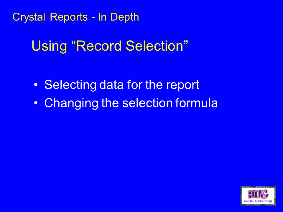 Crystal Reports - In Depth Selecting data for the report Changing the selection formula Using Record Selection