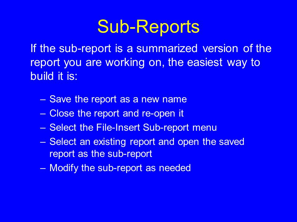 Sub-Reports –Save the report as a new name –Close the report and re-open it –Select the File-Insert Sub-report menu –Select an existing report and open the saved report as the sub-report –Modify the sub-report as needed If the sub-report is a summarized version of the report you are working on, the easiest way to build it is: