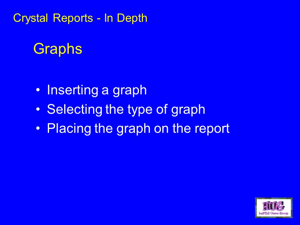 Crystal Reports - In Depth Inserting a graph Selecting the type of graph Placing the graph on the report Graphs
