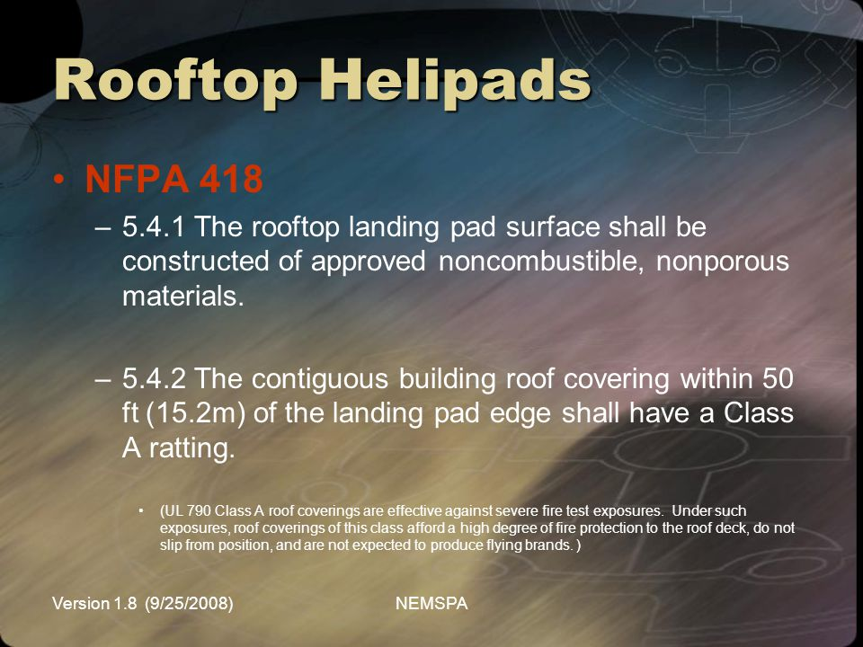 Version 1.8 (9/25/2008)NEMSPA Rooftop Helipads NFPA 418 –5.4.1 The rooftop landing pad surface shall be constructed of approved noncombustible, nonpor