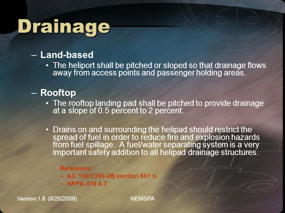 Version 1.8 (9/25/2008)NEMSPA Drainage –Land-based The heliport shall be pitched or sloped so that drainage flows away from access points and passenge