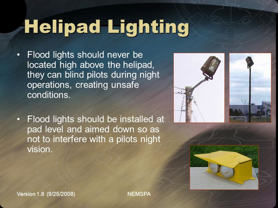 Version 1.8 (9/25/2008)NEMSPA Flood lights should never be located high above the helipad, they can blind pilots during night operations, creating uns