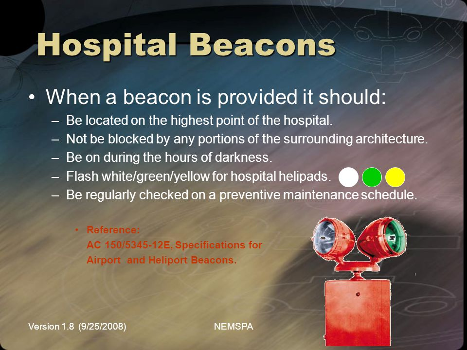 Version 1.8 (9/25/2008)NEMSPA When a beacon is provided it should: –Be located on the highest point of the hospital. –Not be blocked by any portions o