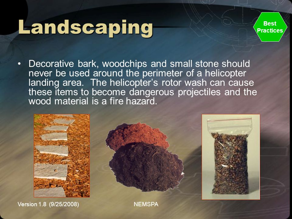 Version 1.8 (9/25/2008)NEMSPA Landscaping Decorative bark, woodchips and small stone should never be used around the perimeter of a helicopter landing