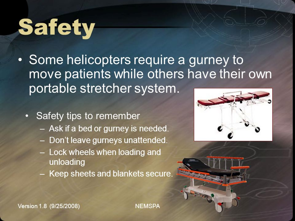 Version 1.8 (9/25/2008)NEMSPA Safety Some helicopters require a gurney to move patients while others have their own portable stretcher system. Safety