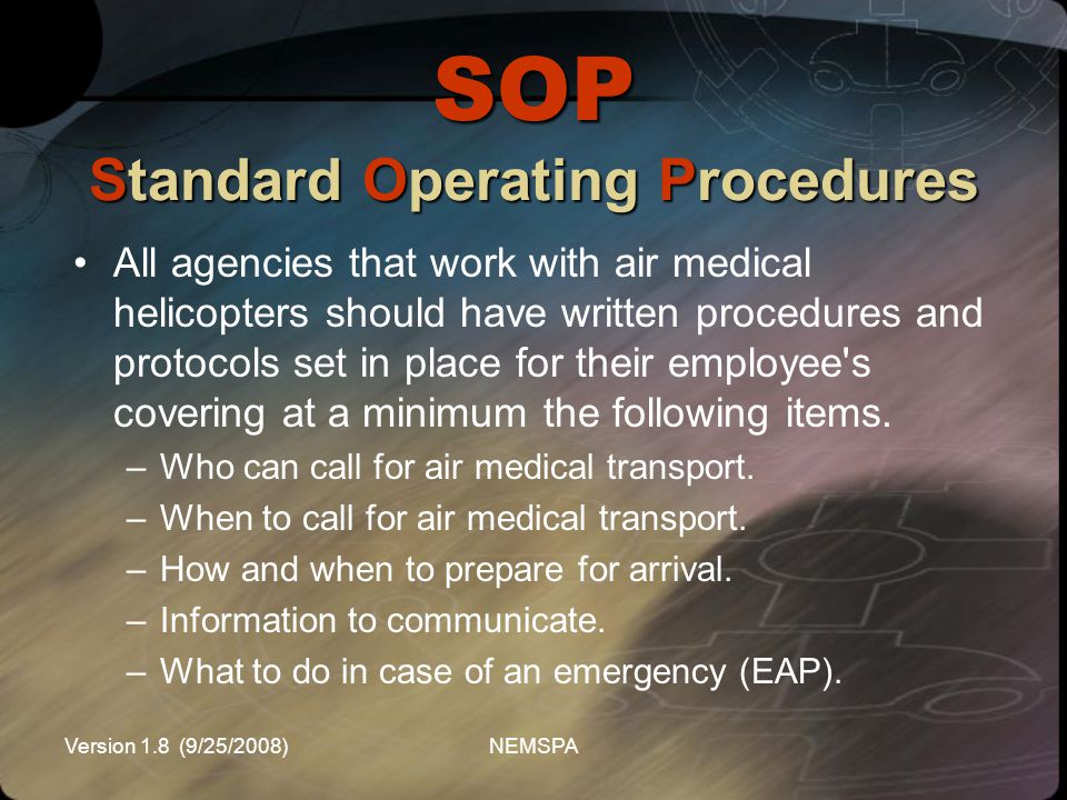 Version 1.8 (9/25/2008)NEMSPA SOP Standard Operating Procedures All agencies that work with air medical helicopters should have written procedures and