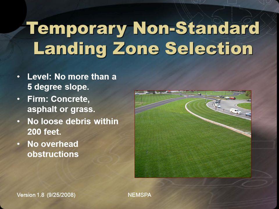 Version 1.8 (9/25/2008)NEMSPA Temporary Non-Standard Landing Zone Selection Level: No more than a 5 degree slope. Firm: Concrete, asphalt or grass. No