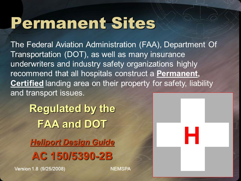 Version 1.8 (9/25/2008)NEMSPA Permanent Sites Regulated by the FAA and DOT Heliport Design Guide AC 150/5390-2B The Federal Aviation Administration (F