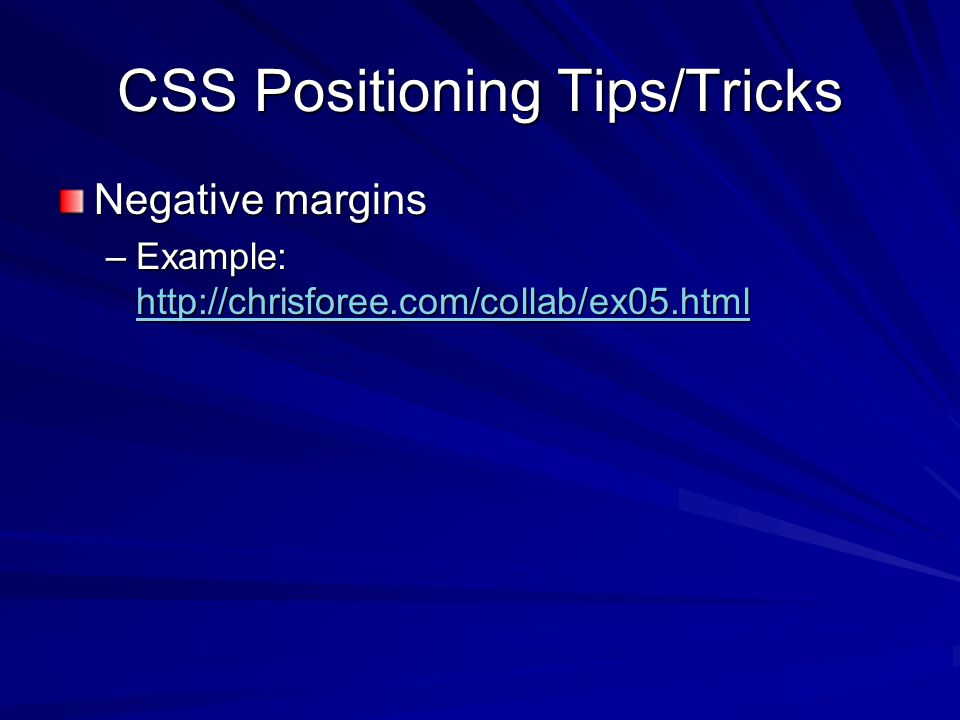 CSS Positioning Tips/Tricks Negative margins –Example: http://chrisforee.com/collab/ex05.html http://chrisforee.com/collab/ex05.html