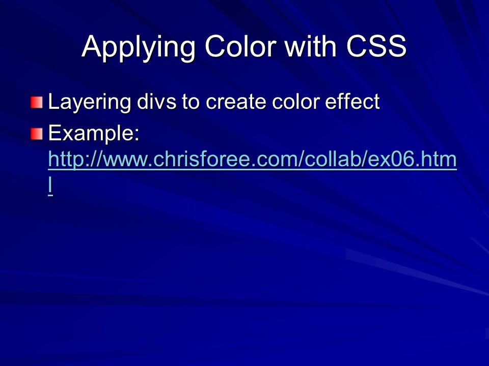 Applying Color with CSS Layering divs to create color effect Example: http://www.chrisforee.com/collab/ex06.htm l http://www.chrisforee.com/collab/ex06.htm l http://www.chrisforee.com/collab/ex06.htm l