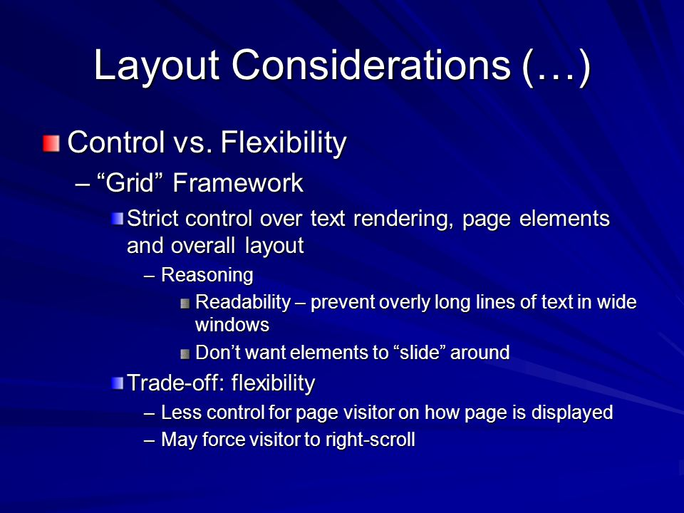 Layout Considerations (…) – Flow Framework (not really a framework ) Let each element know how to position itself relative to other element(s) and/or a containing element Leaves more up to the browser –Elements slide around to fit containing-element/window –Page conforms to fit large/small containing-element/window Allows for better rendering on hand-held devices (e.g.