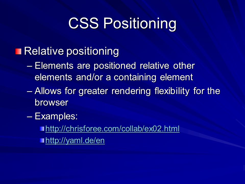 CSS Positioning Relative positioning –Elements are positioned relative other elements and/or a containing element –Allows for greater rendering flexibility for the browser –Examples: http://chrisforee.com/collab/ex02.html http://yaml.de/en