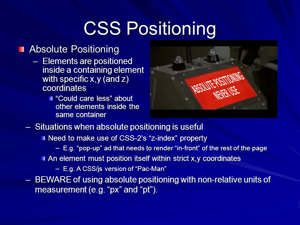 CSS Positioning Absolute Positioning –Elements are positioned inside a containing element with specific x,y (and z) coordinates Could care less about other elements inside the same container –Situations when absolute positioning is useful Need to make use of CSS-2's z-index property –E.g.