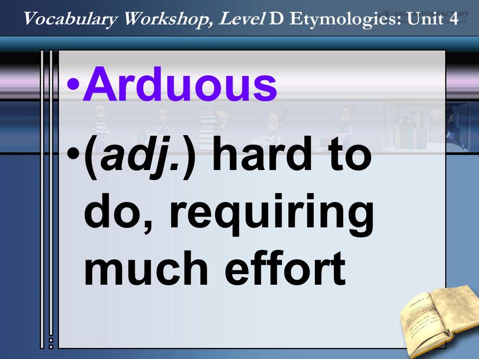 Arduous (adj.) hard to do, requiring much effort Vocabulary Workshop, Level D Etymologies: Unit 4