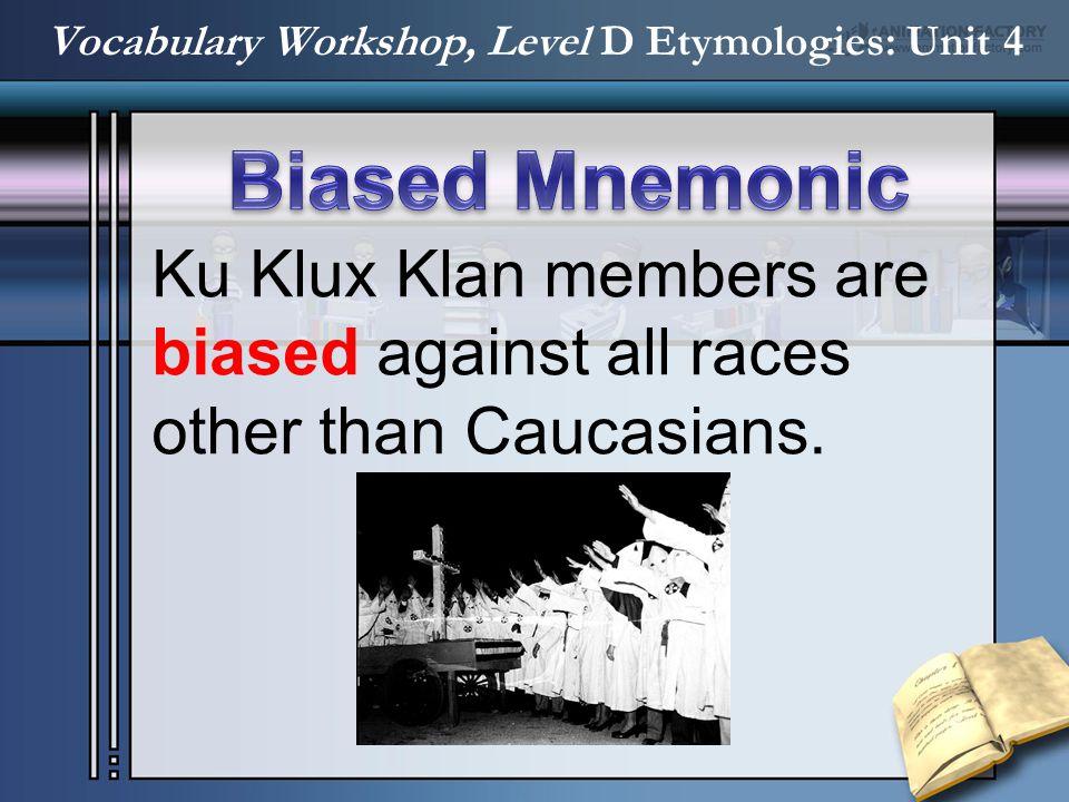 Ku Klux Klan members are biased against all races other than Caucasians. Vocabulary Workshop, Level D Etymologies: Unit 4