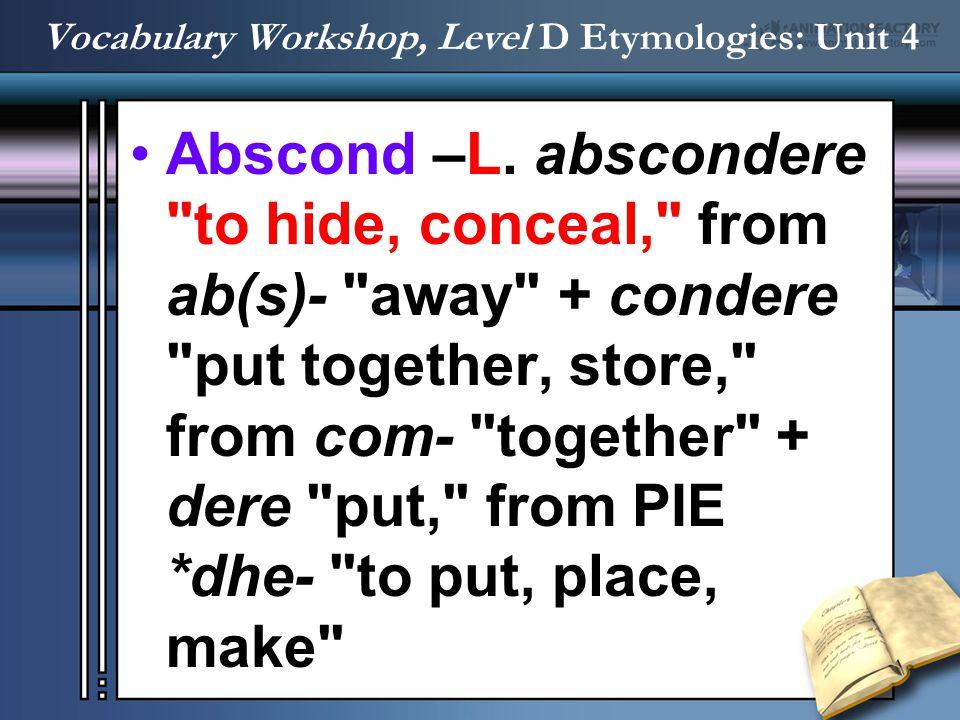 Vocabulary Workshop, Level D Etymologies: Unit 4 Abscond –L. abscondere