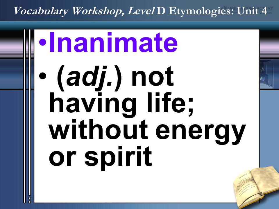 Inanimate (adj.) not having life; without energy or spirit Vocabulary Workshop, Level D Etymologies: Unit 4