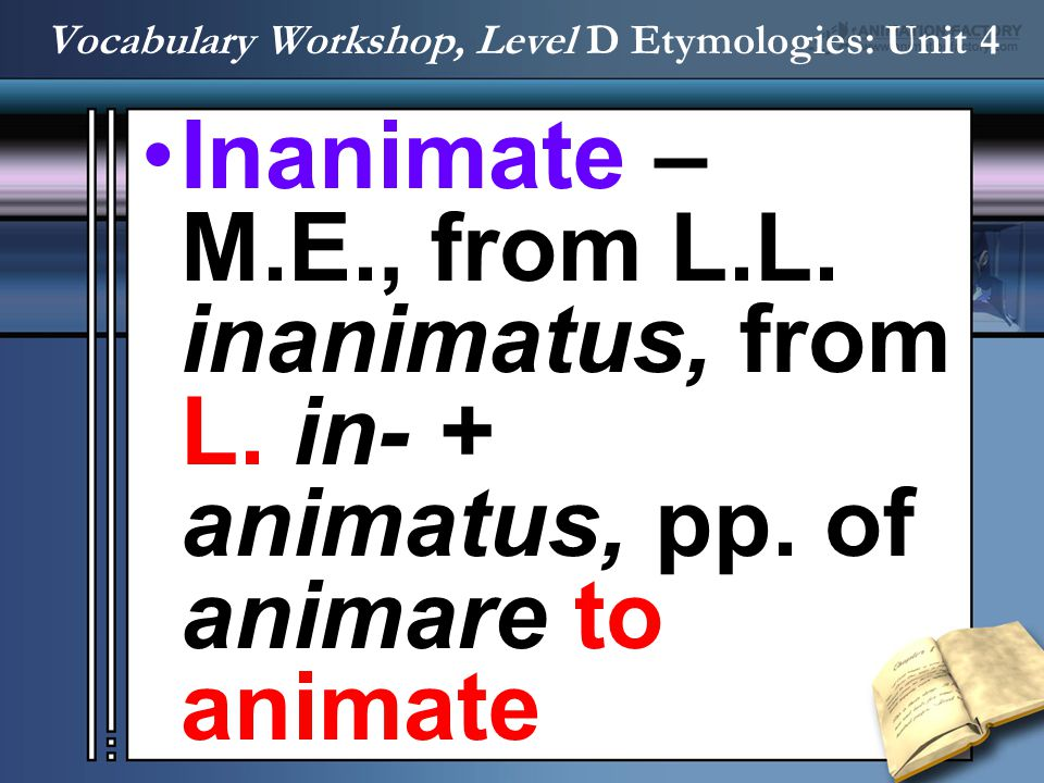 Inanimate – M.E., from L.L. inanimatus, from L. in- + animatus, pp. of animare to animate Vocabulary Workshop, Level D Etymologies: Unit 4