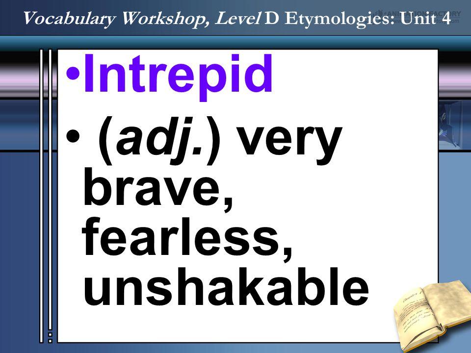 Intrepid (adj.) very brave, fearless, unshakable Vocabulary Workshop, Level D Etymologies: Unit 4