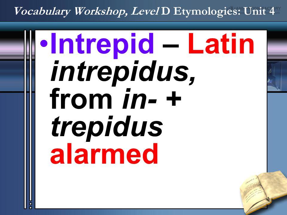 Intrepid – Latin intrepidus, from in- + trepidus alarmed Vocabulary Workshop, Level D Etymologies: Unit 4