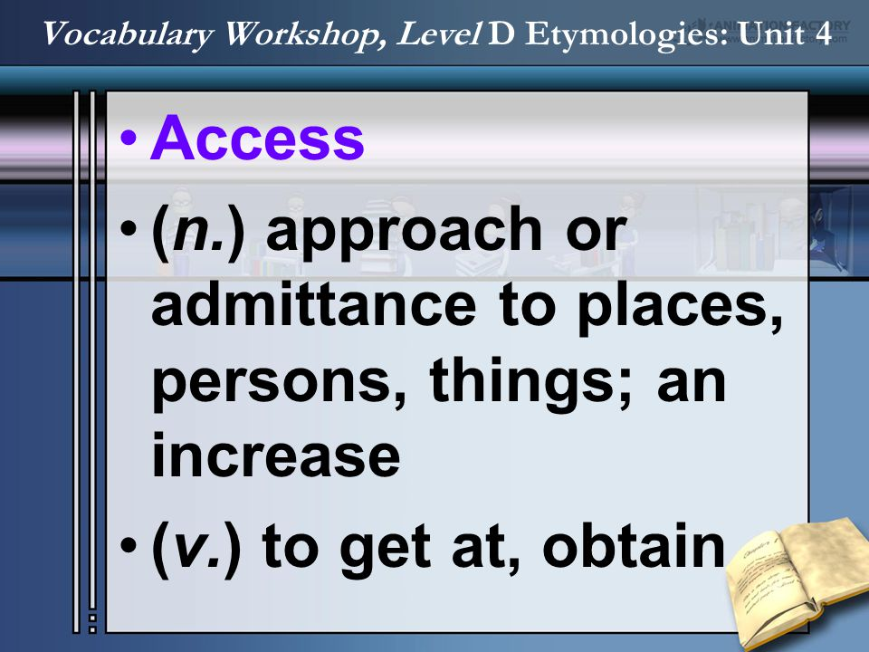 Access (n.) approach or admittance to places, persons, things; an increase (v.) to get at, obtain Vocabulary Workshop, Level D Etymologies: Unit 4