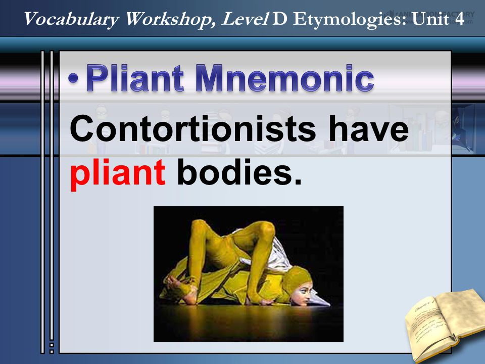 Contortionists have pliant bodies.