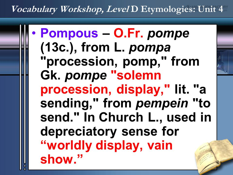 Pompous – O.Fr. pompe (13c.), from L. pompa