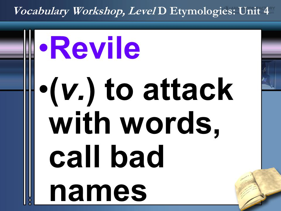Revile (v.) to attack with words, call bad names Vocabulary Workshop, Level D Etymologies: Unit 4