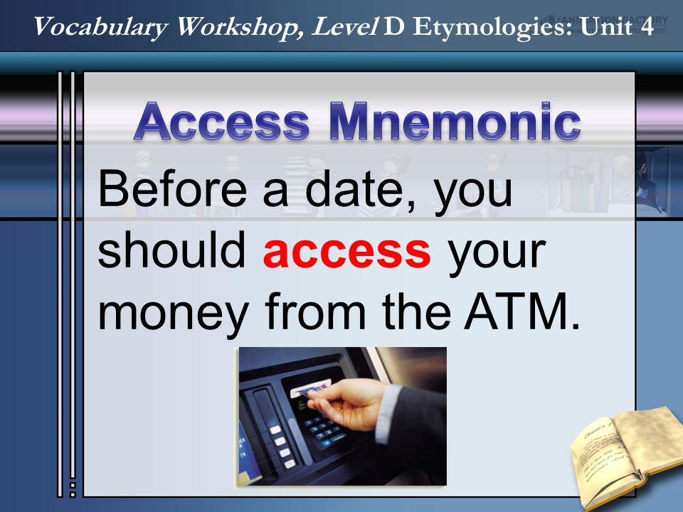 Before a date, you should access your money from the ATM. Vocabulary Workshop, Level D Etymologies: Unit 4