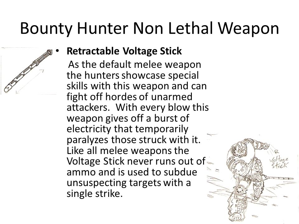 Bounty Hunter Non Lethal Weapon Retractable Voltage Stick As the default melee weapon the hunters showcase special skills with this weapon and can fight off hordes of unarmed attackers.