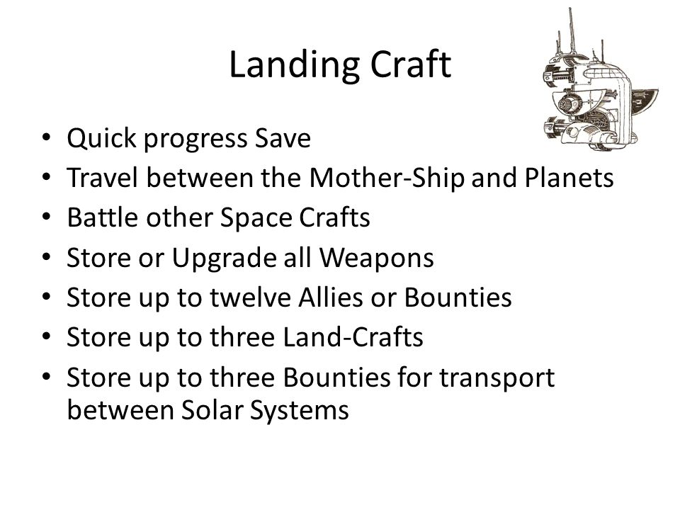 Landing Craft Quick progress Save Travel between the Mother-Ship and Planets Battle other Space Crafts Store or Upgrade all Weapons Store up to twelve Allies or Bounties Store up to three Land-Crafts Store up to three Bounties for transport between Solar Systems