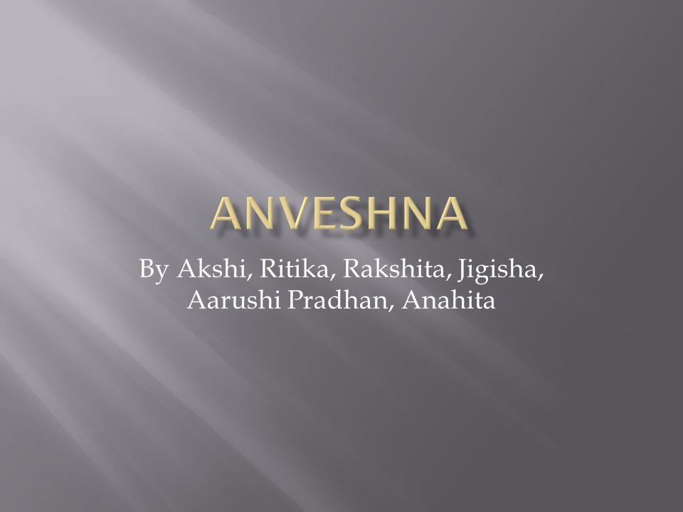 By Akshi, Ritika, Rakshita, Jigisha, Aarushi Pradhan, Anahita